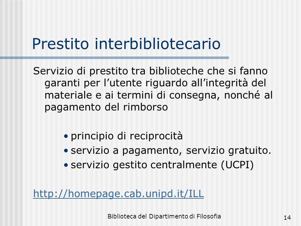 Biblioteca del Dipartimento di Filosofia 14 Prestito interbibliotecario Servizio di prestito tra biblioteche che si fanno garanti per lutente riguardo