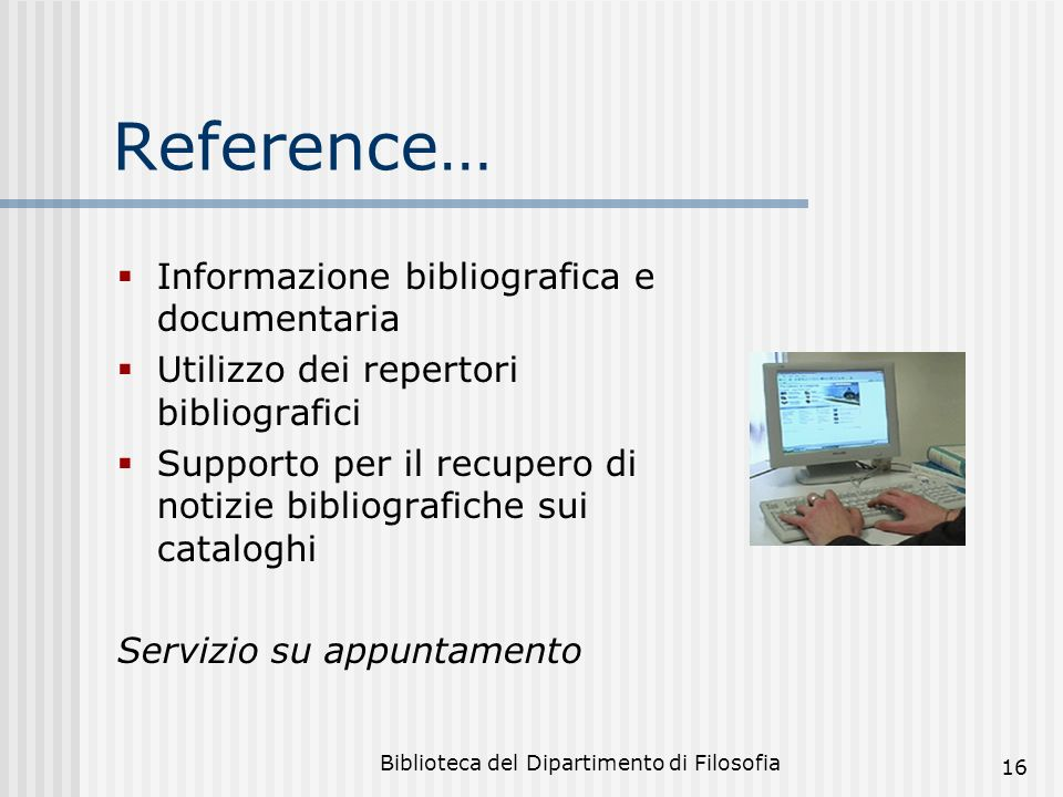 Biblioteca del Dipartimento di Filosofia 16 Reference… Informazione bibliografica e documentaria Utilizzo dei repertori bibliografici Supporto per il recupero di notizie bibliografiche sui cataloghi Servizio su appuntamento