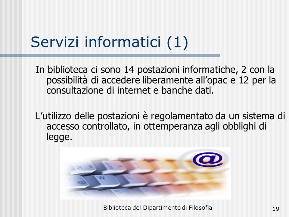 Biblioteca del Dipartimento di Filosofia 19 Servizi informatici (1) In biblioteca ci sono 14 postazioni informatiche, 2 con la possibilità di accedere liberamente allopac e 12 per la consultazione di internet e banche dati.