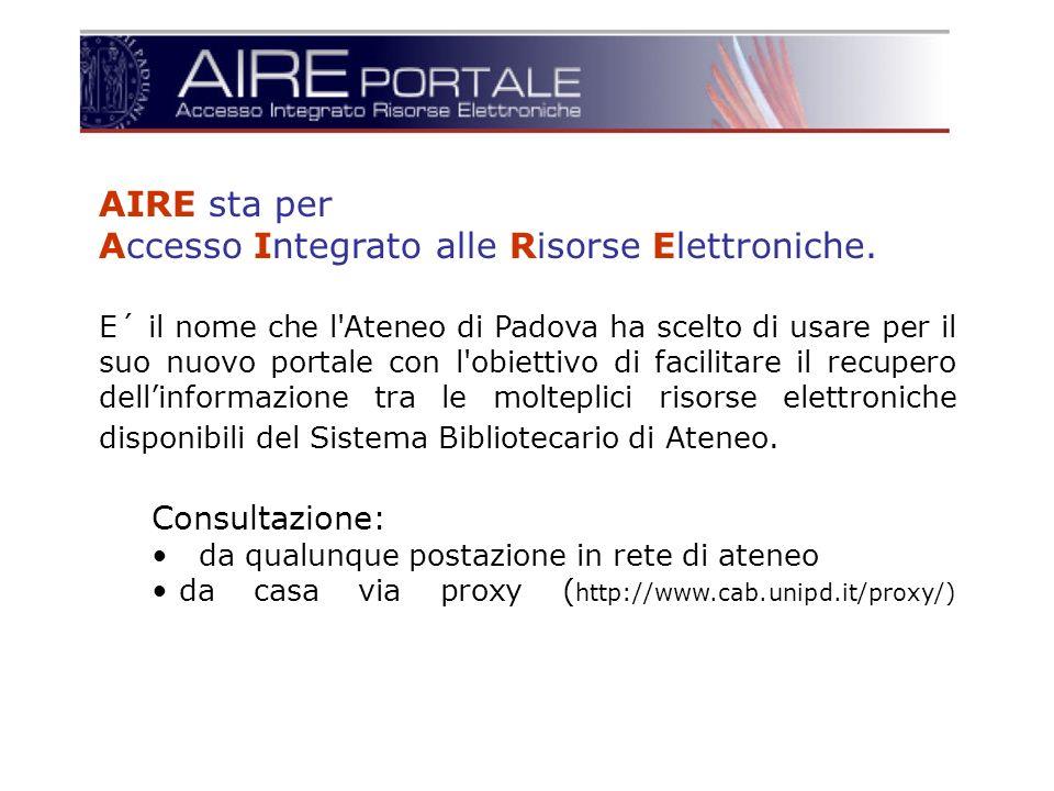AIRE sta per Accesso Integrato alle Risorse Elettroniche. E´ il nome che l'Ateneo di Padova ha scelto di usare per il suo nuovo portale con l'obiettiv