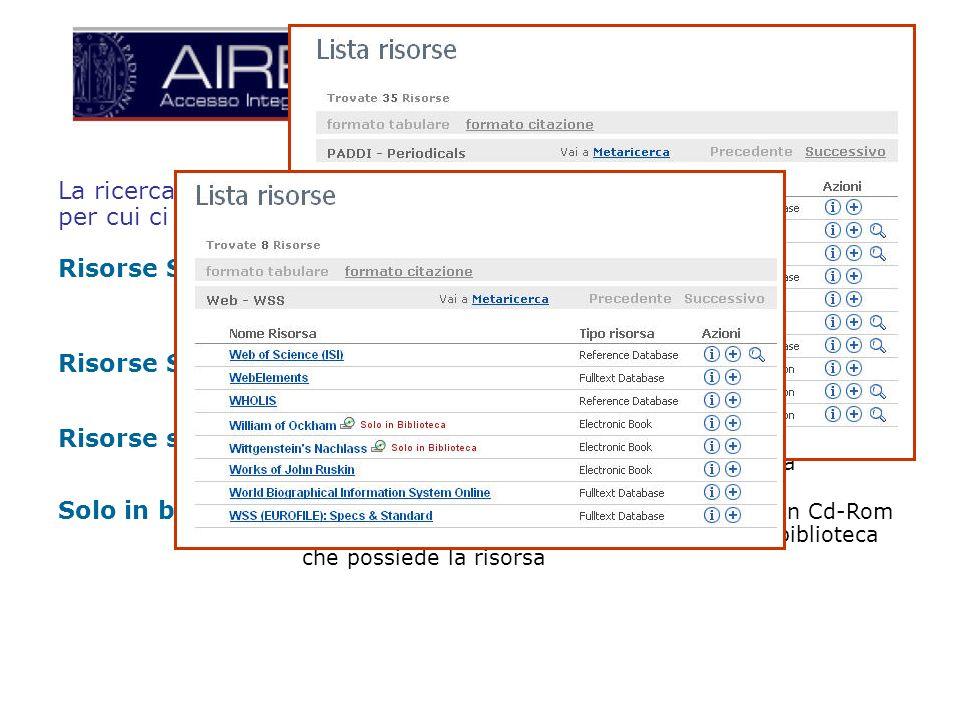 La ricerca viene eseguita mediante un metamotore ( software Metalib ) per cui ci sono: Risorse Search & view: ricercabili dal metamotore ; i risultati vengono visualizzati nellinterfaccia di Aire ( simbolo lente dingrandimento ) Risorse Search & Link: ricercabili da Aire; per visualizzare i risultati è necessario collegarsi al sito web della risorsa.