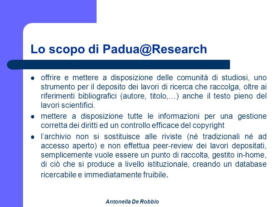 Antonella De Robbio Lo scopo di Padua@Research offrire e mettere a disposizione delle comunità di studiosi, uno strumento per il deposito dei lavori di ricerca che raccolga, oltre ai riferimenti bibliografici (autore, titolo,…) anche il testo pieno del lavori scientifici.