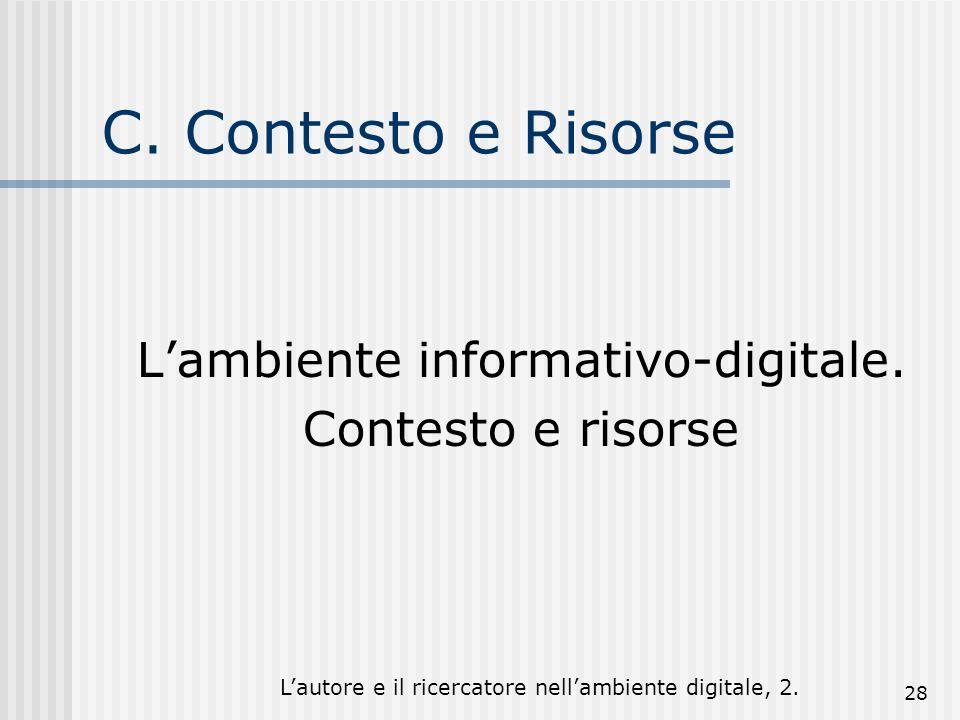 Lautore e il ricercatore nellambiente digitale, 2. 28 C. Contesto e Risorse Lambiente informativo-digitale. Contesto e risorse