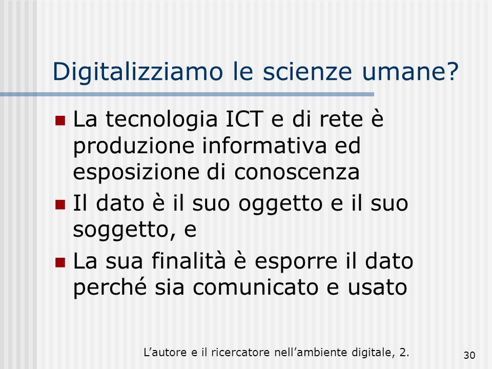 Lautore e il ricercatore nellambiente digitale, 2. 30 Digitalizziamo le scienze umane? La tecnologia ICT e di rete è produzione informativa ed esposiz