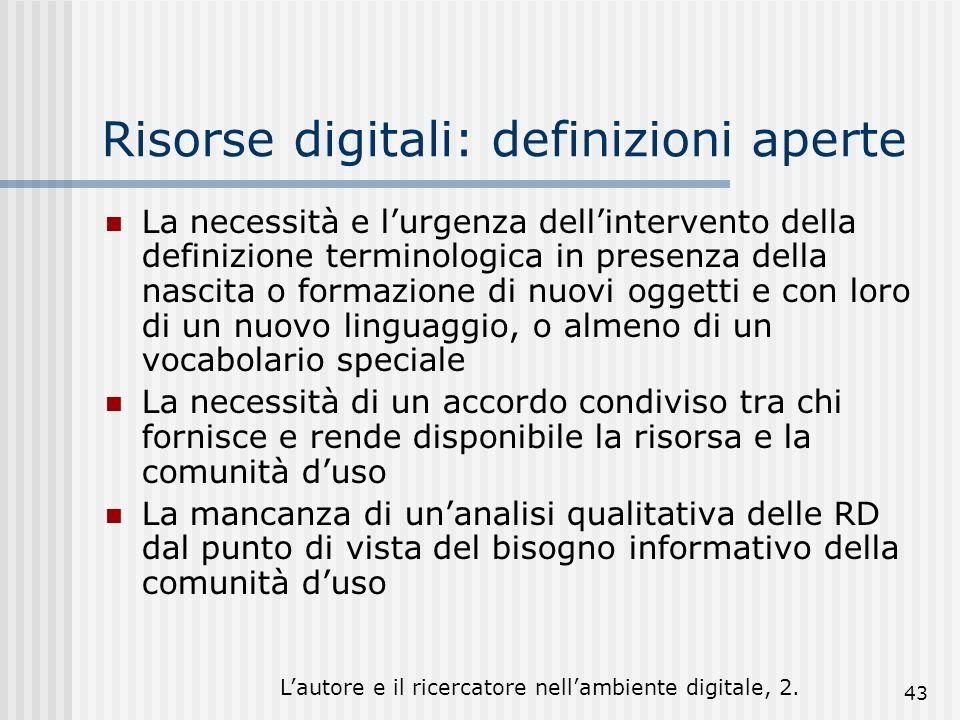 Lautore e il ricercatore nellambiente digitale, 2. 43 Risorse digitali: definizioni aperte La necessità e lurgenza dellintervento della definizione te