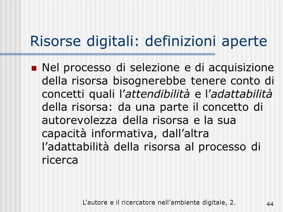 Lautore e il ricercatore nellambiente digitale, 2. 44 Risorse digitali: definizioni aperte Nel processo di selezione e di acquisizione della risorsa b