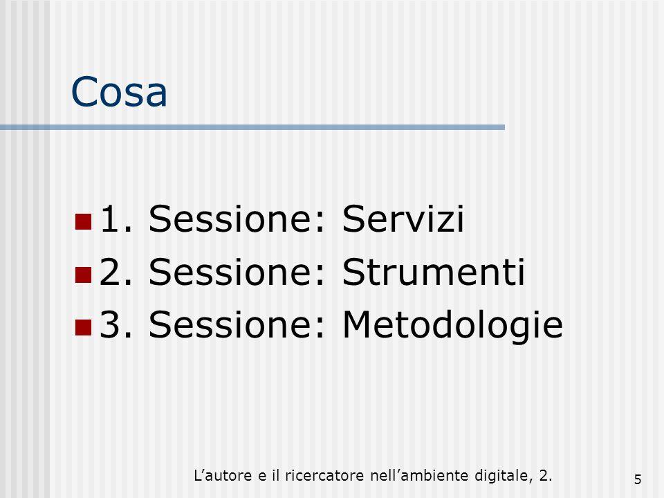 Lautore e il ricercatore nellambiente digitale, 2. 5 Cosa 1. Sessione: Servizi 2. Sessione: Strumenti 3. Sessione: Metodologie