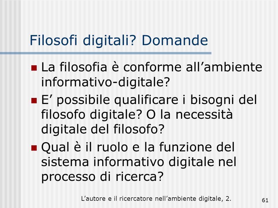 Lautore e il ricercatore nellambiente digitale, 2. 61 Filosofi digitali? Domande La filosofia è conforme allambiente informativo-digitale? E possibile
