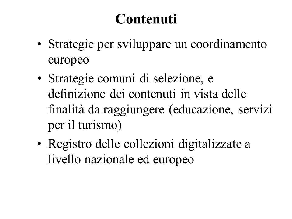 Contenuti Strategie per sviluppare un coordinamento europeo Strategie comuni di selezione, e definizione dei contenuti in vista delle finalità da raggiungere (educazione, servizi per il turismo) Registro delle collezioni digitalizzate a livello nazionale ed europeo