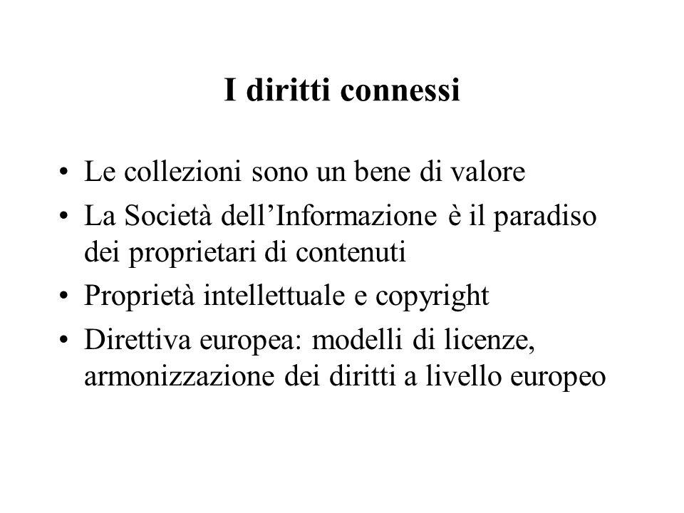 I diritti connessi Le collezioni sono un bene di valore La Società dellInformazione è il paradiso dei proprietari di contenuti Proprietà intellettuale e copyright Direttiva europea: modelli di licenze, armonizzazione dei diritti a livello europeo