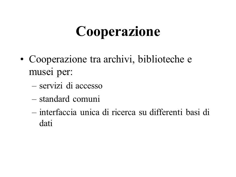 Cooperazione Cooperazione tra archivi, biblioteche e musei per: –servizi di accesso –standard comuni –interfaccia unica di ricerca su differenti basi di dati