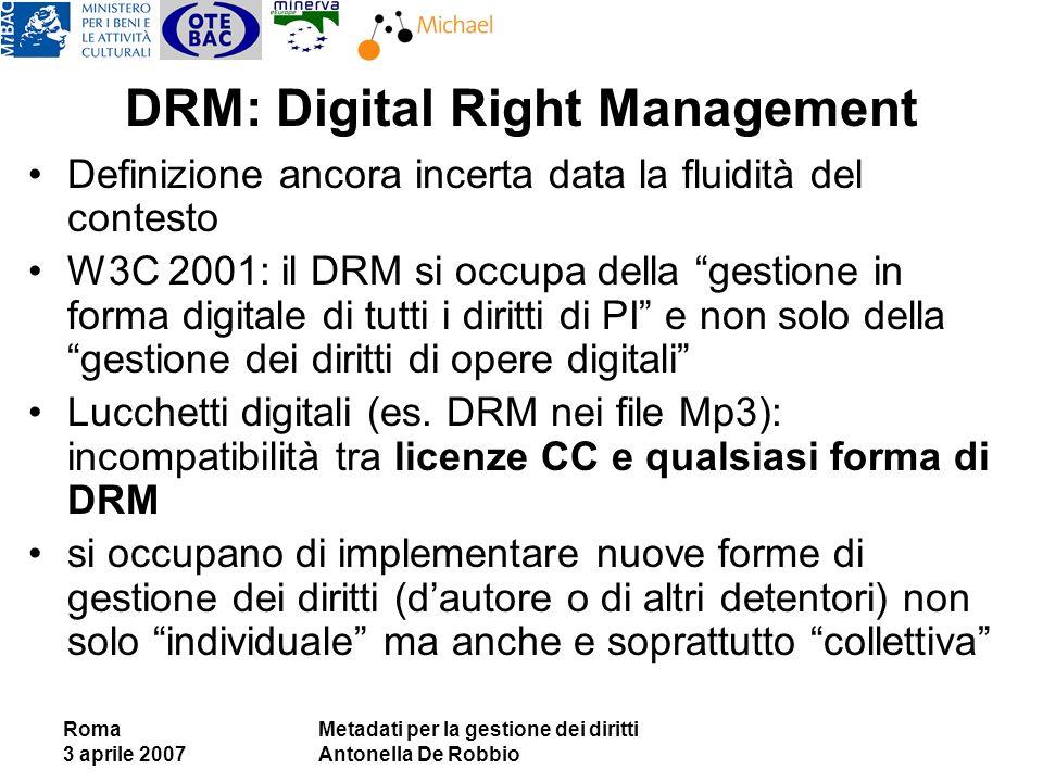 Roma 3 aprile 2007 Metadati per la gestione dei diritti Antonella De Robbio DRM: Digital Right Management Definizione ancora incerta data la fluidità del contesto W3C 2001: il DRM si occupa della gestione in forma digitale di tutti i diritti di PI e non solo della gestione dei diritti di opere digitali Lucchetti digitali (es.