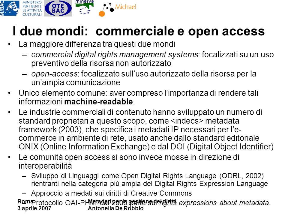 Roma 3 aprile 2007 Metadati per la gestione dei diritti Antonella De Robbio I due mondi: commerciale e open access La maggiore differenza tra questi d