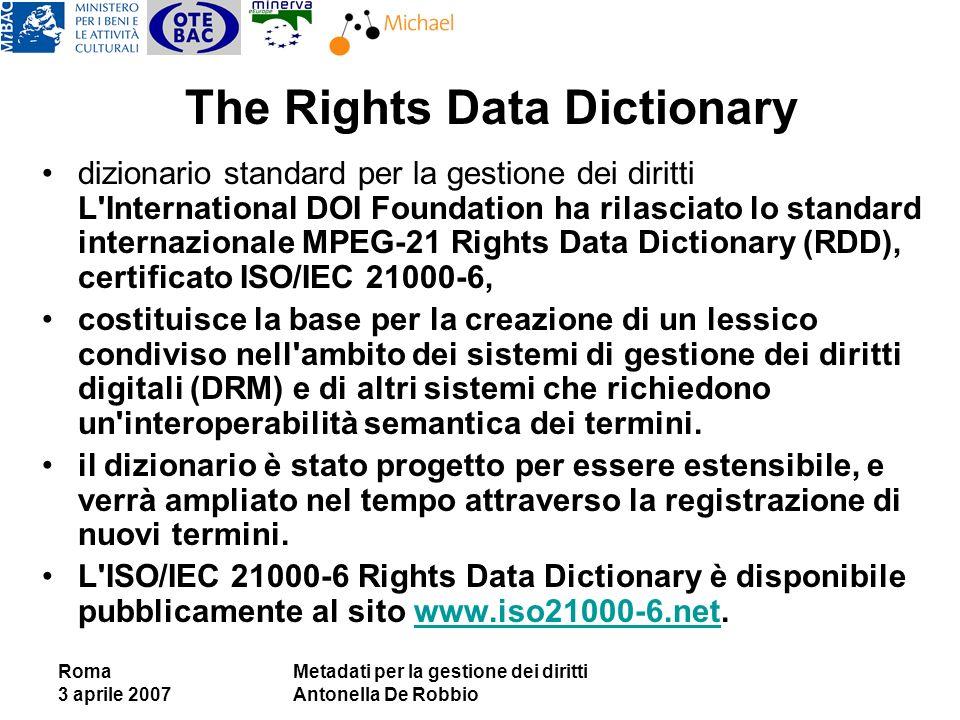 Roma 3 aprile 2007 Metadati per la gestione dei diritti Antonella De Robbio The Rights Data Dictionary dizionario standard per la gestione dei diritti L International DOI Foundation ha rilasciato lo standard internazionale MPEG-21 Rights Data Dictionary (RDD), certificato ISO/IEC 21000-6, costituisce la base per la creazione di un lessico condiviso nell ambito dei sistemi di gestione dei diritti digitali (DRM) e di altri sistemi che richiedono un interoperabilità semantica dei termini.