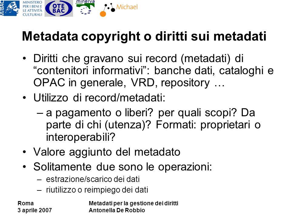 Roma 3 aprile 2007 Metadati per la gestione dei diritti Antonella De Robbio Metadata copyright o diritti sui metadati Diritti che gravano sui record (metadati) di contenitori informativi: banche dati, cataloghi e OPAC in generale, VRD, repository … Utilizzo di record/metadati: –a pagamento o liberi.