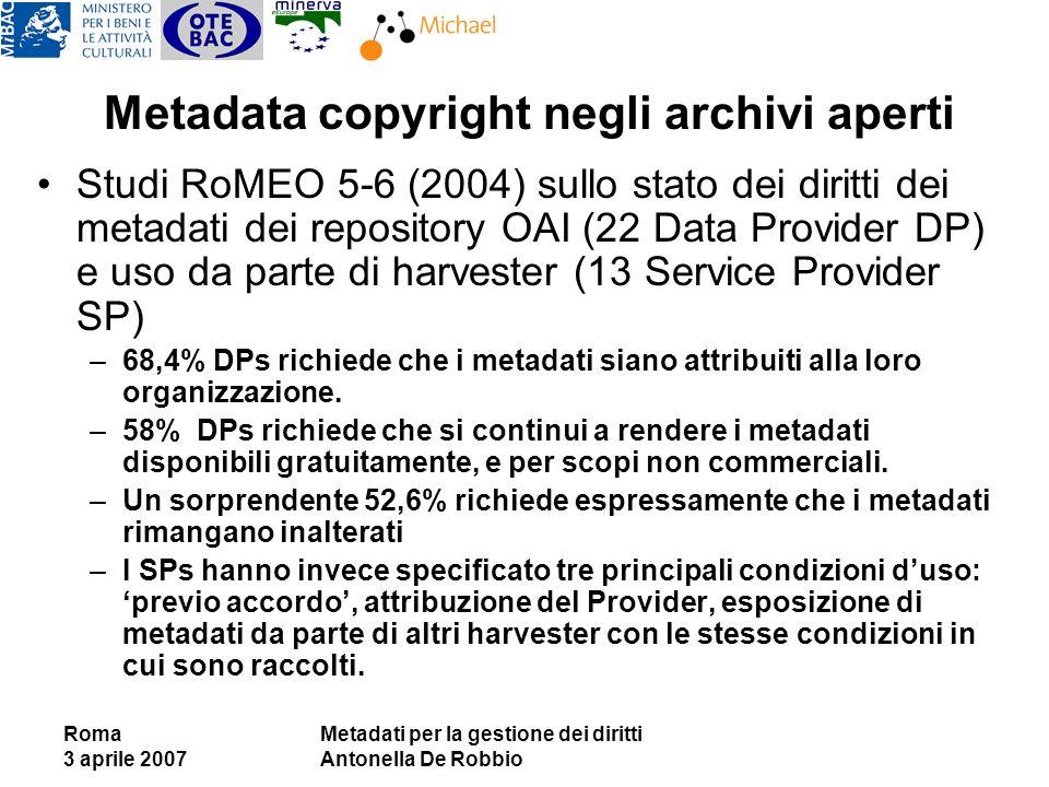 Roma 3 aprile 2007 Metadati per la gestione dei diritti Antonella De Robbio Metadata copyright negli archivi aperti Studi RoMEO 5-6 (2004) sullo stato dei diritti dei metadati dei repository OAI (22 Data Provider DP) e uso da parte di harvester (13 Service Provider SP) –68,4% DPs richiede che i metadati siano attribuiti alla loro organizzazione.