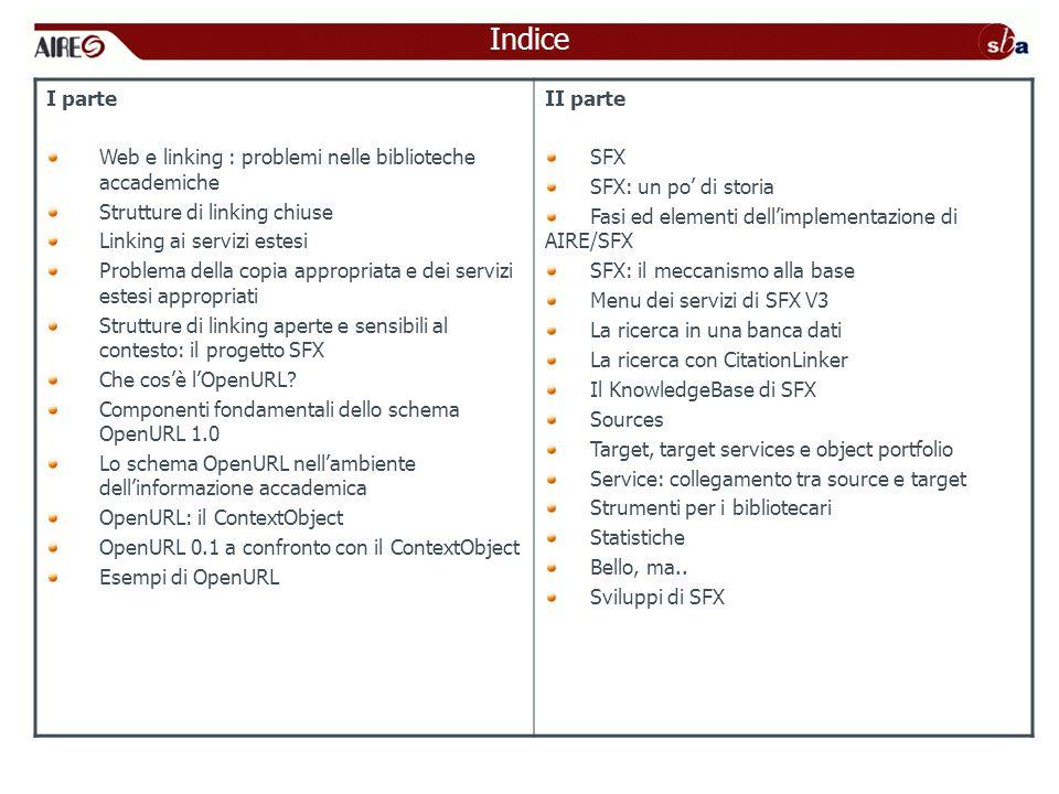 ANSI/NISO Z39.88 –2004 The OpenURL Framework for Context-Sensitive Services http://www.niso.org/standards/standard_detail.cfm?std_id=783 1 OpenURL 0.1ContextObject (OpenURL 1.0) LOpenURL 0.1 include esplicitamente la risorsa di riferimento, il sistema che fornisce lOpenURL (sid), e il linking server che è il target dellOpenURL.