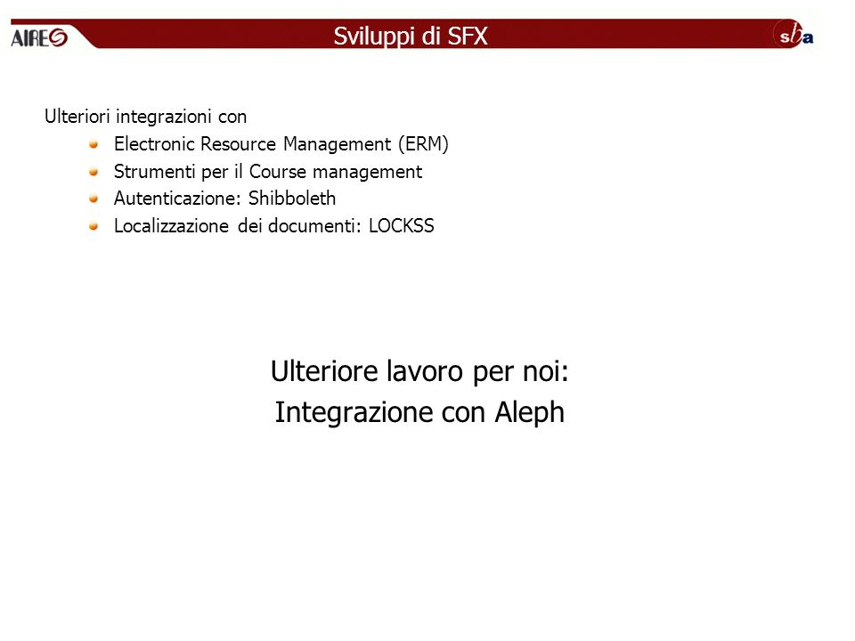 Sviluppi di SFX Ulteriori integrazioni con Electronic Resource Management (ERM) Strumenti per il Course management Autenticazione: Shibboleth Localizzazione dei documenti: LOCKSS Ulteriore lavoro per noi: Integrazione con Aleph