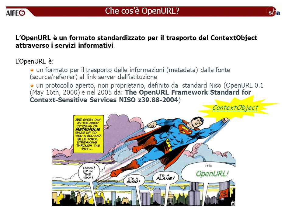 OpenURL: il ContextObject Esempio di ContextObject Se lutente Mario Rossi allUniversità di Padova trova nel database di Elsevier ScienceDirect il record: McArthur, JG p27-p16 Chimera… Molecular Therapy 3(1) 8-13 che riporta la citazione: Bergelson, J.