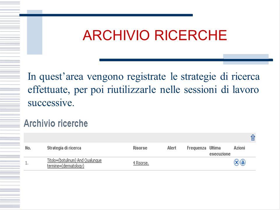 ARCHIVIO RICERCHE In questarea vengono registrate le strategie di ricerca effettuate, per poi riutilizzarle nelle sessioni di lavoro successive.