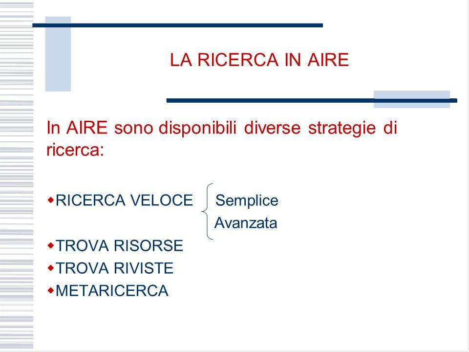 LA RICERCA IN AIRE In AIRE sono disponibili diverse strategie di ricerca: RICERCA VELOCE Semplice Avanzata TROVA RISORSE TROVA RIVISTE METARICERCA