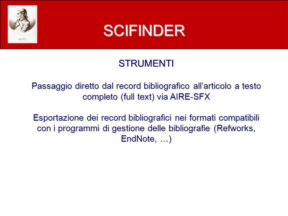 STRUMENTI Passaggio diretto dal record bibliografico allarticolo a testo completo (full text) via AIRE-SFX Esportazione dei record bibliografici nei formati compatibili con i programmi di gestione delle bibliografie (Refworks, EndNote, …) SCIFINDER
