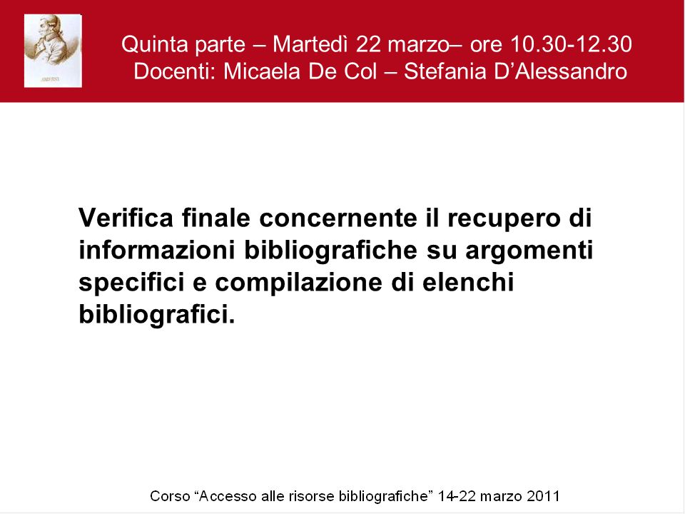 Quinta parte – Martedì 22 marzo– ore 10.30-12.30 Docenti: Micaela De Col – Stefania DAlessandro Verifica finale concernente il recupero di informazioni bibliografiche su argomenti specifici e compilazione di elenchi bibliografici.