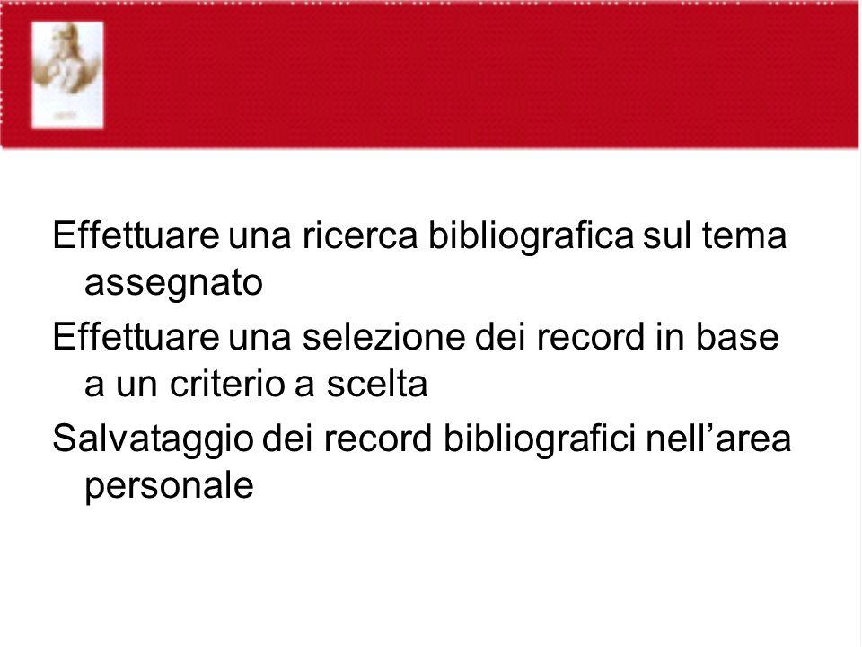 Effettuare una ricerca bibliografica sul tema assegnato Effettuare una selezione dei record in base a un criterio a scelta Salvataggio dei record bibliografici nellarea personale