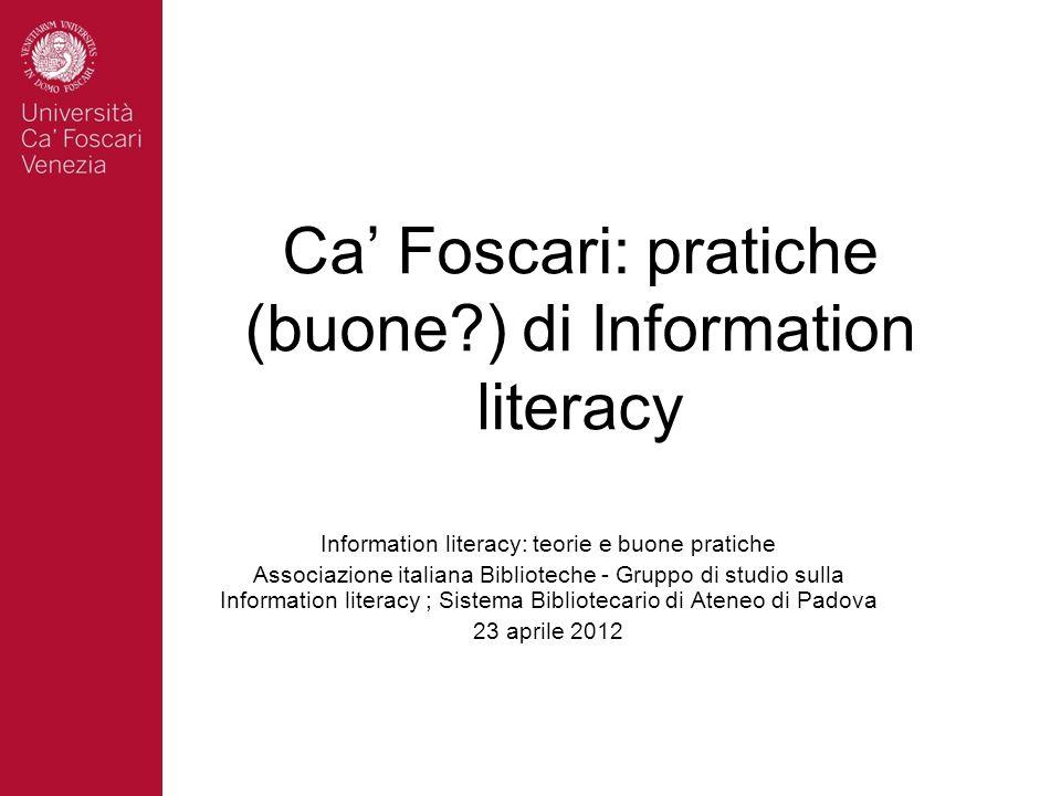 Ca Foscari: pratiche (buone?) di Information literacy Information literacy: teorie e buone pratiche Associazione italiana Biblioteche - Gruppo di stud