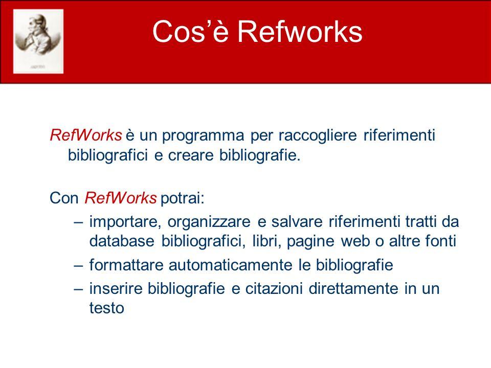 Cosè Refworks RefWorks è un programma per raccogliere riferimenti bibliografici e creare bibliografie. Con RefWorks potrai: –importare, organizzare e