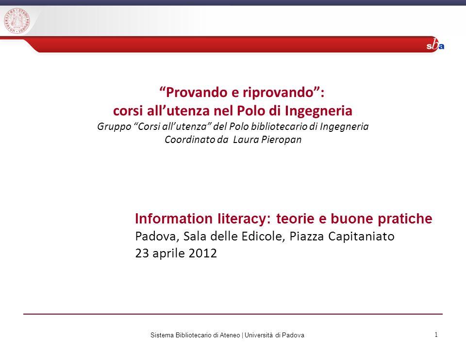 Sistema Bibliotecario di Ateneo   Università di Padova 1 Information literacy: teorie e buone pratiche Padova, Sala delle Edicole, Piazza Capitaniato