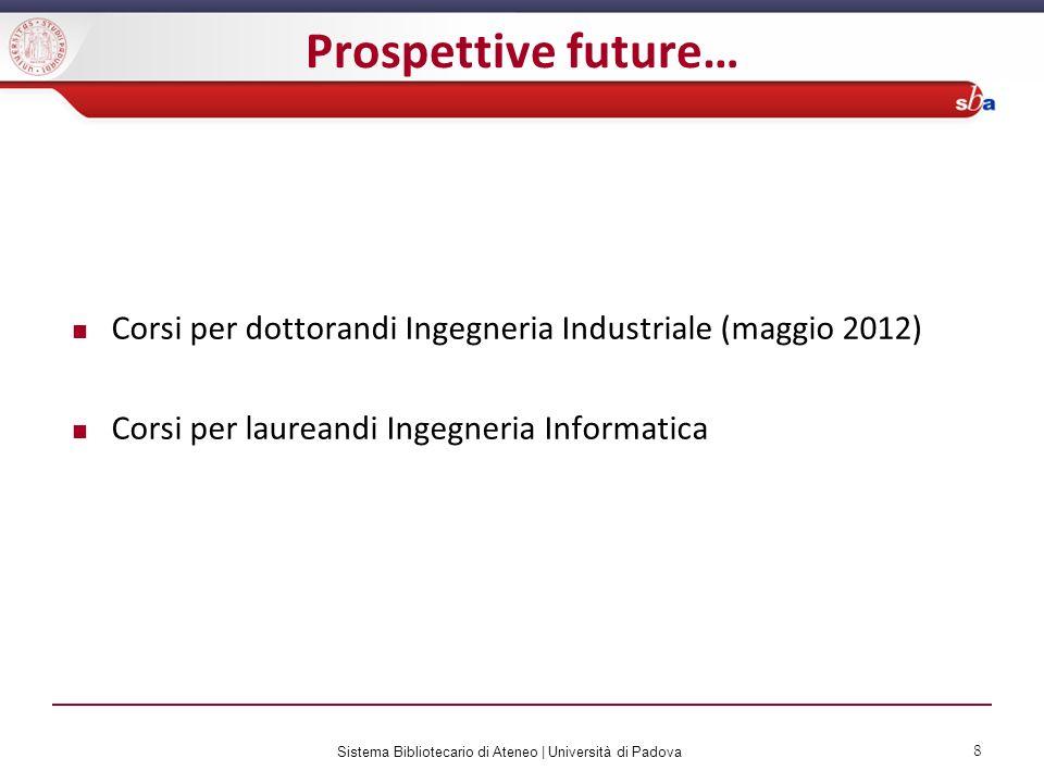 Sistema Bibliotecario di Ateneo | Università di Padova 8 Prospettive future… Corsi per dottorandi Ingegneria Industriale (maggio 2012) Corsi per laure