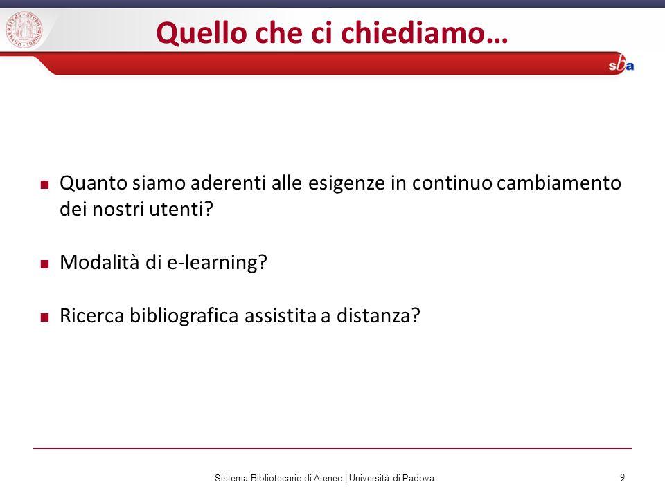Sistema Bibliotecario di Ateneo   Università di Padova 9 Quello che ci chiediamo… Quanto siamo aderenti alle esigenze in continuo cambiamento dei nost