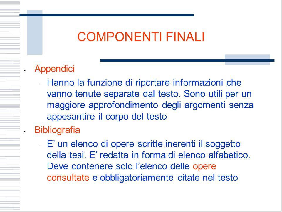 COMPONENTI FINALI Appendici Hanno la funzione di riportare informazioni che vanno tenute separate dal testo.