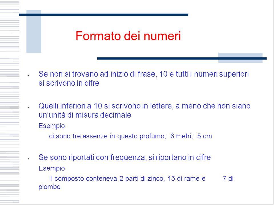 Se non si trovano ad inizio di frase, 10 e tutti i numeri superiori si scrivono in cifre Quelli inferiori a 10 si scrivono in lettere, a meno che non siano ununità di misura decimale Esempio ci sono tre essenze in questo profumo; 6 metri; 5 cm Se sono riportati con frequenza, si riportano in cifre Esempio Il composto conteneva 2 parti di zinco, 15 di rame e 7 di piombo Formato dei numeri