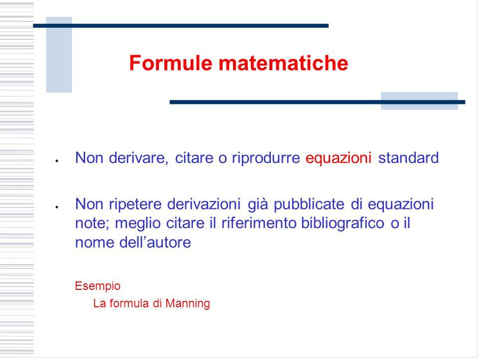 Non derivare, citare o riprodurre equazioni standard Non ripetere derivazioni già pubblicate di equazioni note; meglio citare il riferimento bibliografico o il nome dellautore Esempio La formula di Manning Formule matematiche