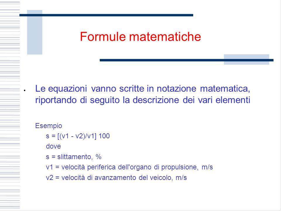 Le equazioni vanno scritte in notazione matematica, riportando di seguito la descrizione dei vari elementi Esempio s = [(v1 - v2)/v1] 100 dove s = slittamento, % v1 = velocità periferica dell organo di propulsione, m/s v2 = velocità di avanzamento del veicolo, m/s Formule matematiche