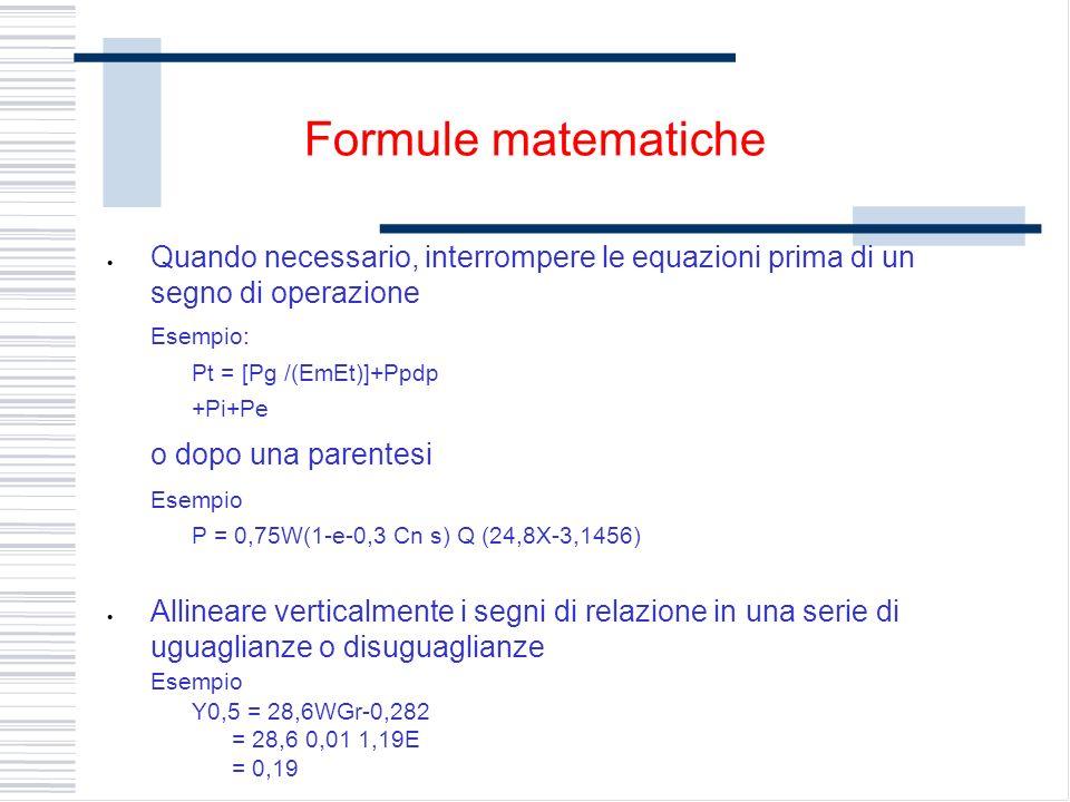 Quando necessario, interrompere le equazioni prima di un segno di operazione Esempio: Pt = [Pg /(EmEt)]+Ppdp +Pi+Pe o dopo una parentesi Esempio P = 0,75W(1-e-0,3 Cn s) Q (24,8X-3,1456) Allineare verticalmente i segni di relazione in una serie di uguaglianze o disuguaglianze Esempio Y0,5 = 28,6WGr-0,282 = 28,6 0,01 1,19E = 0,19 Formule matematiche