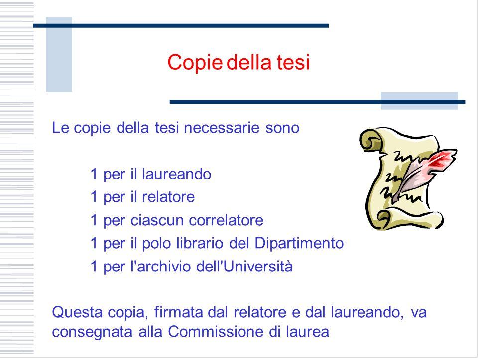 Le copie della tesi necessarie sono 1 per il laureando 1 per il relatore 1 per ciascun correlatore 1 per il polo librario del Dipartimento 1 per l'arc