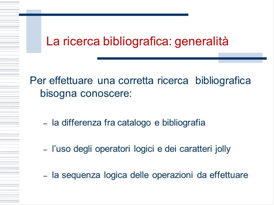 La ricerca bibliografica: generalità Per effettuare una corretta ricerca bibliografica bisogna conoscere: – la differenza fra catalogo e bibliografia