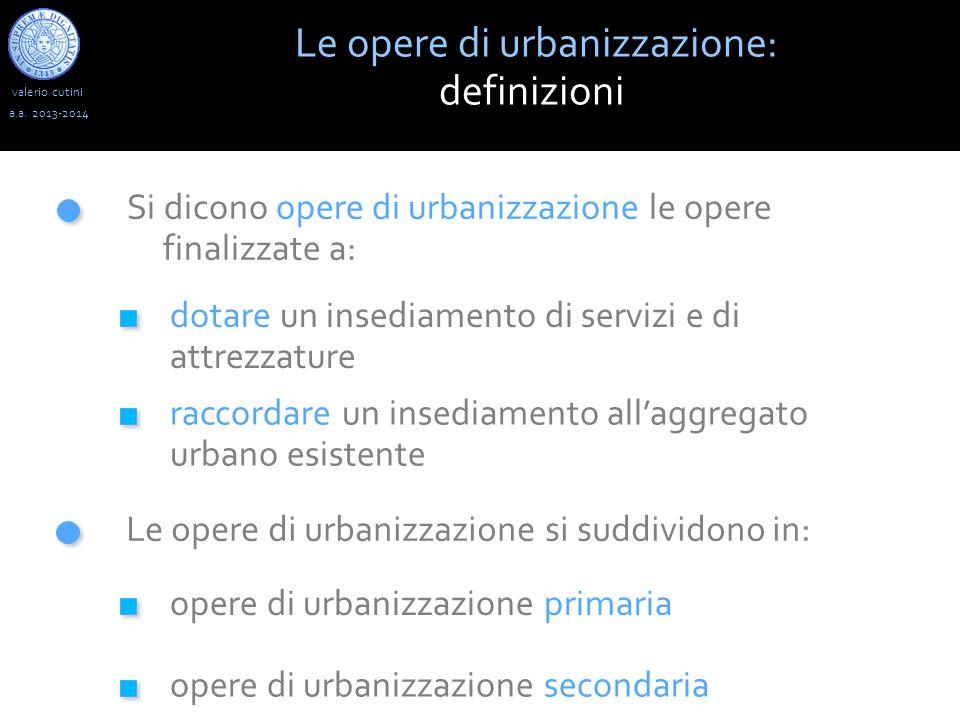 valerio cutini Le opere di urbanizzazione: definizioni a.a. 2013-2014 Si dicono opere di urbanizzazione le opere finalizzate a: dotare un insediamento