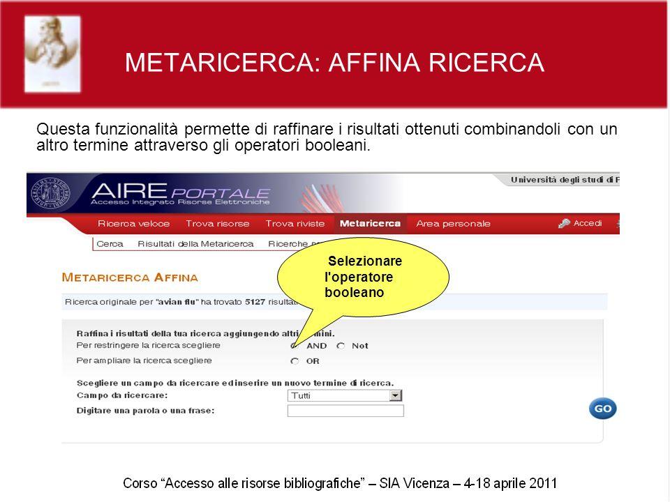 METARICERCA: AFFINA RICERCA Questa funzionalità permette di raffinare i risultati ottenuti combinandoli con un altro termine attraverso gli operatori booleani.