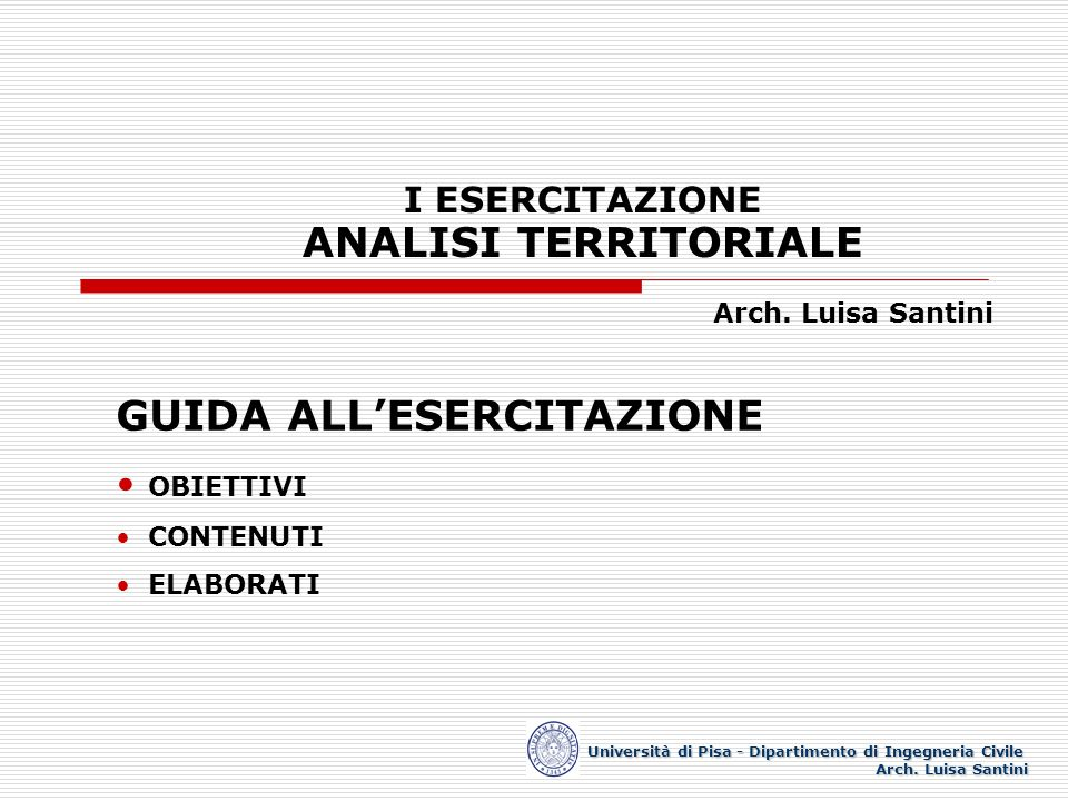 I ESERCITAZIONE ANALISI TERRITORIALE Arch. Luisa Santini Università di Pisa - Dipartimento di Ingegneria Civile Arch. Luisa Santini GUIDA ALLESERCITAZ