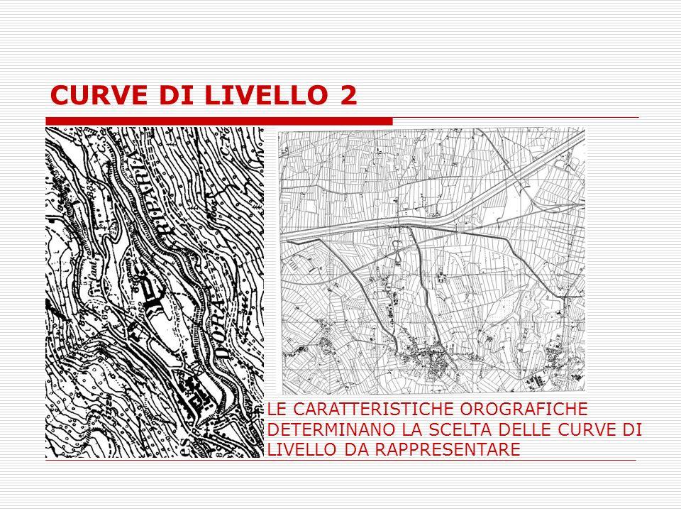 CURVE DI LIVELLO 2 LE CARATTERISTICHE OROGRAFICHE DETERMINANO LA SCELTA DELLE CURVE DI LIVELLO DA RAPPRESENTARE