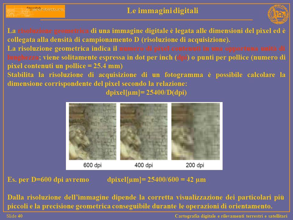 La risoluzione geometrica di una immagine digitale è legata alle dimensioni del pixel ed è collegata alla densità di campionamento D (risoluzione di a