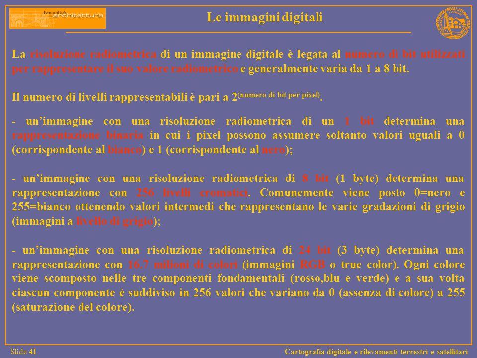 La risoluzione radiometrica di un immagine digitale è legata al numero di bit utilizzati per rappresentare il suo valore radiometrico e generalmente v