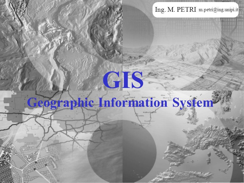 GIS Geographic Information System Ing. M. PETRI m.petri@ing.unipi.it