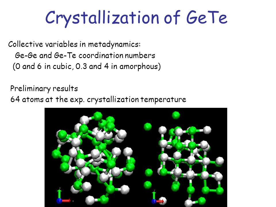 Crystallization of GeTe Collective variables in metadynamics: Ge-Ge and Ge-Te coordination numbers (0 and 6 in cubic, 0.3 and 4 in amorphous) Prelimin