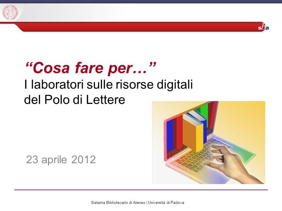 Sistema Bibliotecario di Ateneo | Università di Padova Cosa fare per… I laboratori sulle risorse digitali del Polo di Lettere 23 aprile 2012