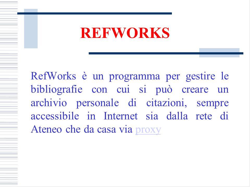 REFWORKS RefWorks è un programma per gestire le bibliografie con cui si può creare un archivio personale di citazioni, sempre accessibile in Internet